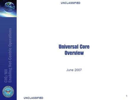 UNCLASSIFIED 1 Universal Core Overview June 2007.