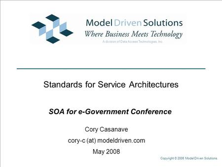 Copyright © 2008 Model Driven Solutions. Standards for Service Architectures SOA for e-Government Conference Cory Casanave cory-c (at) modeldriven.com.
