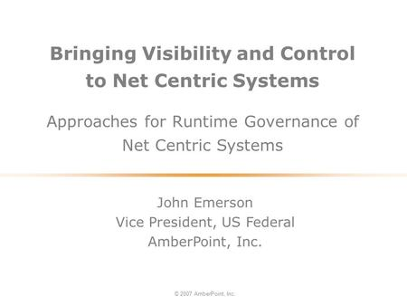 Bringing Visibility and Control to Net Centric Systems Approaches for Runtime Governance of Net Centric Systems © 2007 AmberPoint, Inc. John Emerson Vice.