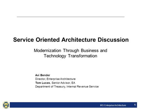 IRS Enterprise Architecture 1 Service Oriented Architecture Discussion Modernization Through Business and Technology Transformation Avi Bender Director,