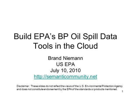1 Build EPAs BP Oil Spill Data Tools in the Cloud Brand Niemann US EPA July 10, 2010  Disclaimer: These slides do not reflect.