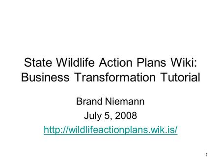 1 State Wildlife Action Plans Wiki: Business Transformation Tutorial Brand Niemann July 5, 2008