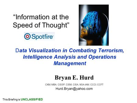 Data Visualization in Combating Terrorism, Intelligence Analysis and Operations Management Bryan E. Hurd CKM, MBA, CISSP, CISM, CISA, NSA-IAM, CCCI, CCFT.