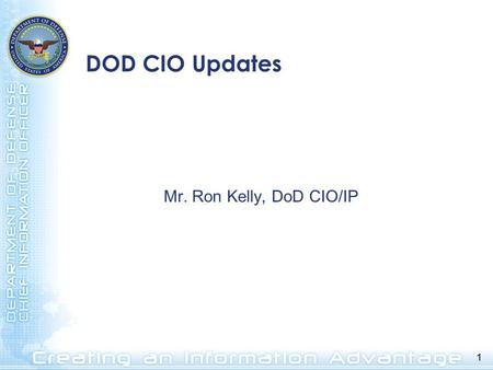1 DOD CIO Updates Mr. Ron Kelly, DoD CIO/IP. 2 Net-Centric Information Sharing Persistent Collaboration Defense Information Enterprise Service-Oriented.