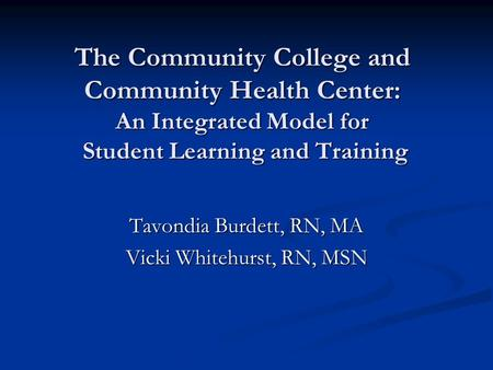 The Community College and Community Health Center: An Integrated Model for Student Learning and Training Tavondia Burdett, RN, MA Vicki Whitehurst, RN,