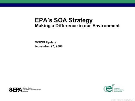 2/15/2014 11:27:52 PM 5864_ER_HEALTH 1 EPAs SOA Strategy Making a Difference in our Environment WSWG Update November 27, 2006.