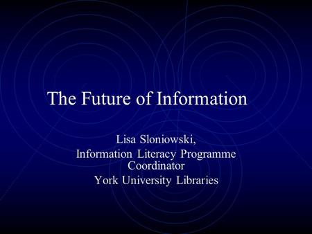 The Future of Information Lisa Sloniowski, Information Literacy Programme Coordinator York University Libraries.