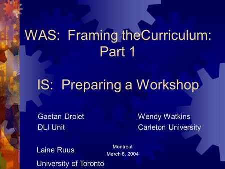 WAS: Framing theCurriculum: Part 1 IS: Preparing a Workshop Gaetan Drolet Wendy Watkins DLI Unit Carleton University Montreal March 8, 2004 Laine Ruus.