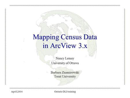 April 2004Ontario DLI training Mapping Census Data in ArcView 3.x Nancy Lemay University of Ottawa Barbara Znamirowski Trent University.