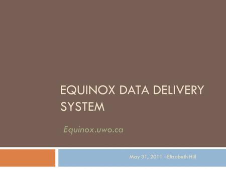 EQUINOX DATA DELIVERY SYSTEM May 31, 2011 –Elizabeth Hill Equinox.uwo.ca.