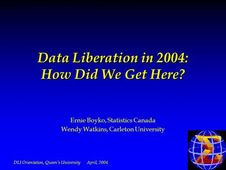 DLI Orientation, Queens University April, 2004 Data Liberation in 2004: How Did We Get Here? Ernie Boyko, Statistics Canada Wendy Watkins, Carleton University.