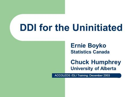 DDI for the Uninitiated ACCOLEDS /DLI Training: December 2003 Ernie Boyko Statistics Canada Chuck Humphrey University of Alberta.