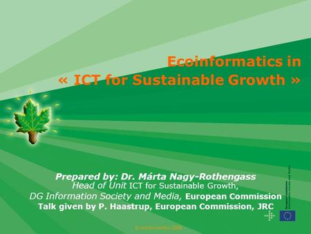 Ecoinformatics in « ICT for Sustainable Growth » Prepared by: Dr. Márta Nagy-Rothengass Head of Unit ICT for Sustainable Growth, DG Information Society.