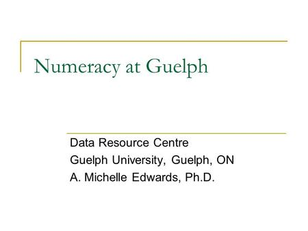 Numeracy at Guelph Data Resource Centre Guelph University, Guelph, ON A. Michelle Edwards, Ph.D.