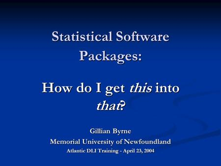Statistical Software Packages: How do I get this into that? Gillian Byrne Memorial University of Newfoundland Atlantic DLI Training - April 23, 2004.