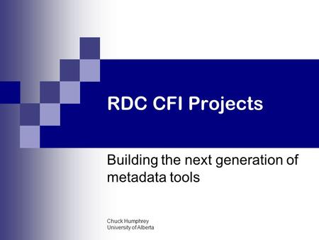 Chuck Humphrey University of Alberta RDC CFI Projects Building the next generation of metadata tools.