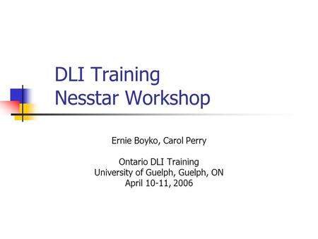DLI Training Nesstar Workshop Ernie Boyko, Carol Perry Ontario DLI Training University of Guelph, Guelph, ON April 10-11, 2006.