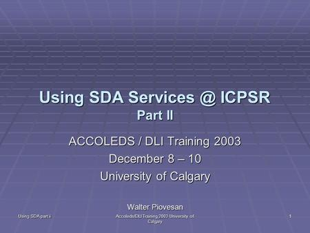 Using SDA part ii Accoleds/DLI Training 2003 University of Calgary 1 Using SDA ICPSR Part II ACCOLEDS / DLI Training 2003 December 8 – 10 University.