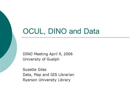 OCUL, DINO and Data DINO Meeting April 9, 2006 University of Guelph Suzette Giles Data, Map and GIS Librarian Ryerson University Library.