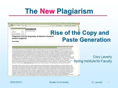 C. Laverty 1 2002-05-01Queens University The New Plagiarism Rise of the Copy and Paste Generation Cory Laverty Spring Institute for Faculty.