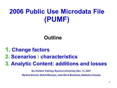 1 2006 Public Use Microdata File (PUMF) 1. Change factors 2. Scenarios : characteristics 3. Analytic Content: additions and losses Outline DLI Ontario.