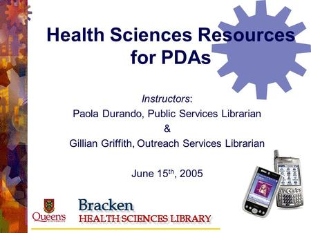 Health Sciences Resources for PDAs Instructors: Paola Durando, Public Services Librarian & Gillian Griffith, Outreach Services Librarian June 15 th, 2005.