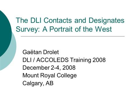 The DLI Contacts and Designates Survey: A Portrait of the West Gaëtan Drolet DLI / ACCOLEDS Training 2008 December 2-4, 2008 Mount Royal College Calgary,