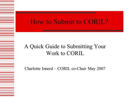How to Submit to CORIL? A Quick Guide to Submitting Your Work to CORIL Charlotte Innerd – CORIL co-Chair May 2007.