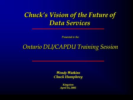 Chucks Vision of the Future of Data Services Presented to the : Ontario DLI/CAPDU Training Session Presented to the : Ontario DLI/CAPDU Training Session.