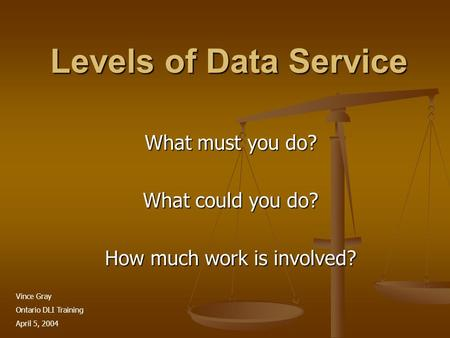 Levels of Data Service What must you do? What could you do? How much work is involved? Vince Gray Ontario DLI Training April 5, 2004.