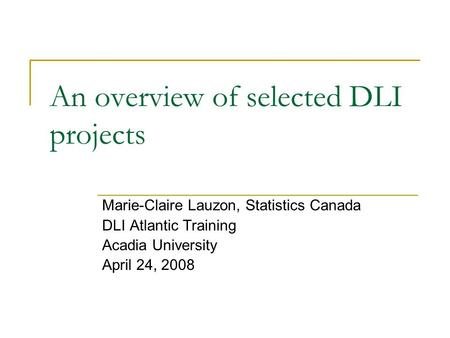 An overview of selected DLI projects Marie-Claire Lauzon, Statistics Canada DLI Atlantic Training Acadia University April 24, 2008.