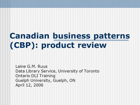 Canadian business patterns (CBP): product review Laine G.M. Ruus Data Library Service, University of Toronto Ontario DLI Training Guelph University, Guelph,
