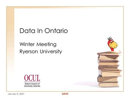 January 9, 2007 DINO Data In Ontario Winter Meeting Ryerson University.
