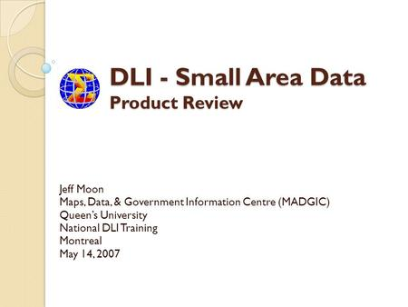 DLI - Small Area Data Product Review Jeff Moon Maps, Data, & Government Information Centre (MADGIC) Queens University National DLI Training Montreal May.