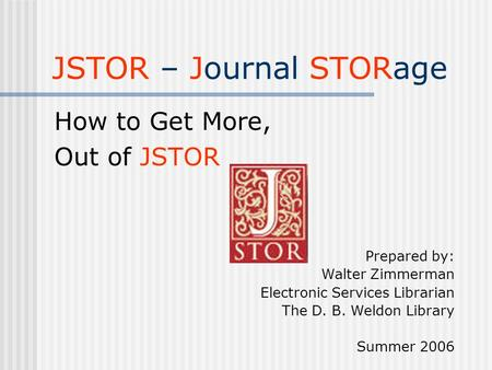 JSTOR – Journal STORage How to Get More, Out of JSTOR Prepared by: Walter Zimmerman Electronic Services Librarian The D. B. Weldon Library Summer 2006.