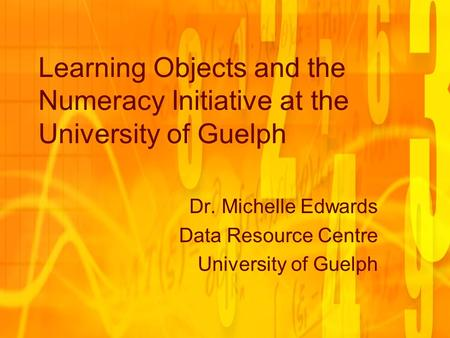 Learning Objects and the Numeracy Initiative at the University of Guelph Dr. Michelle Edwards Data Resource Centre University of Guelph.