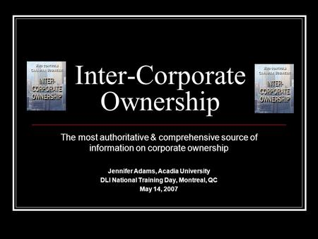 Inter-Corporate Ownership The most authoritative & comprehensive source of information on corporate ownership Jennifer Adams, Acadia University DLI National.