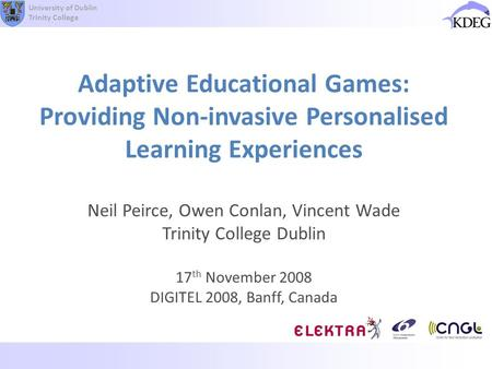 University of Dublin Trinity College Adaptive Educational Games: Providing Non-invasive Personalised Learning Experiences Neil Peirce, Owen Conlan, Vincent.