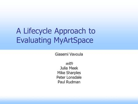 A Lifecycle Approach to Evaluating MyArtSpace Giasemi Vavoula with Julia Meek Mike Sharples Peter Lonsdale Paul Rudman.