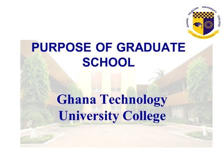 PURPOSE OF GRADUATE SCHOOL Ghana Technology University College.
