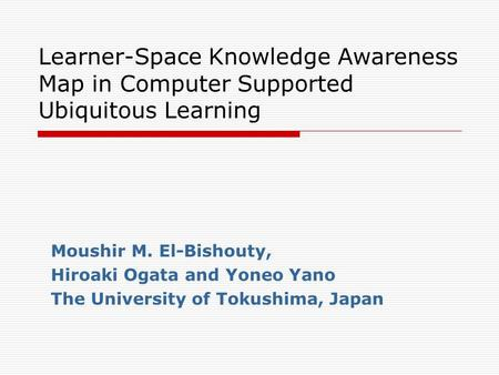 Learner-Space Knowledge Awareness Map in Computer Supported Ubiquitous Learning Moushir M. El-Bishouty, Hiroaki Ogata and Yoneo Yano The University of.