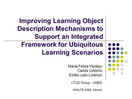 Improving Learning Object Description Mechanisms to Support an Integrated Framework for Ubiquitous Learning Scenarios María Felisa Verdejo Carlos Celorrio.