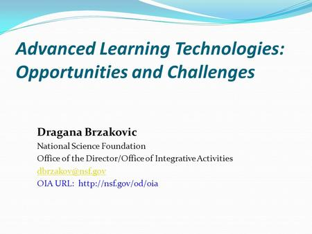 Advanced Learning Technologies: Opportunities and Challenges Dragana Brzakovic National Science Foundation Office of the Director/Office of Integrative.