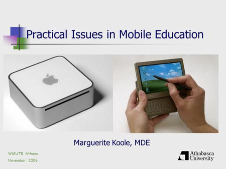 Practical Issues in Mobile Education WMUTE, Athens November, 2006 Marguerite Koole, MDE.