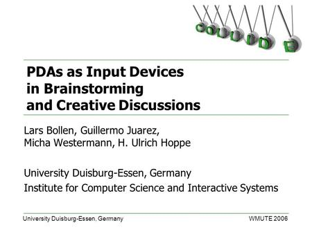 University Duisburg-Essen, GermanyWMUTE 2006 PDAs as Input Devices in Brainstorming and Creative Discussions Lars Bollen, Guillermo Juarez, Micha Westermann,