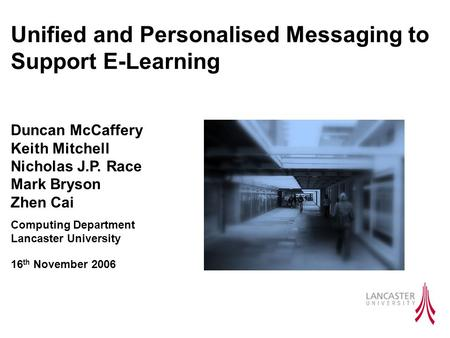 Unified and Personalised Messaging to Support E-Learning Duncan McCaffery Keith Mitchell Nicholas J.P. Race Mark Bryson Zhen Cai Computing Department Lancaster.
