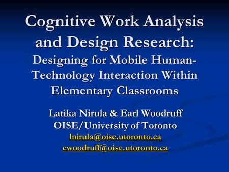 Cognitive Work Analysis and Design Research: Designing for Mobile Human- Technology Interaction Within Elementary Classrooms Latika Nirula & Earl Woodruff.