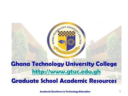 1 Ghana Technology University College   Graduate School Academic Resources Academic Excellence in Technology.