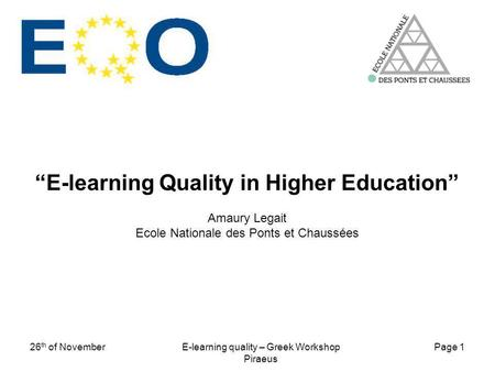 Page 1 26 th of NovemberE-learning quality – Greek Workshop Piraeus E-learning Quality in Higher Education Amaury Legait Ecole Nationale des Ponts et Chaussées.