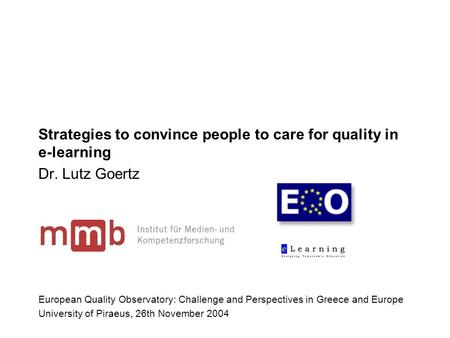 Strategies to convince people to care for quality in e-learning Dr. Lutz Goertz European Quality Observatory: Challenge and Perspectives in Greece and.